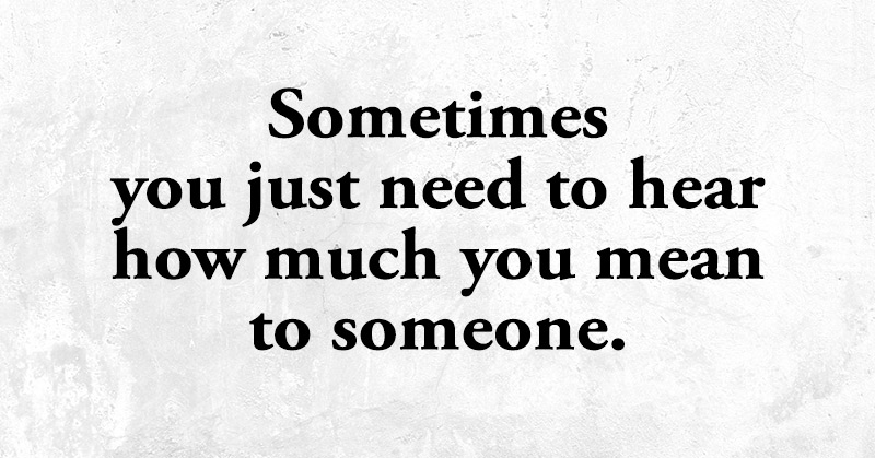 Sometimes You Just Need To Hear How Much You Mean To Someone